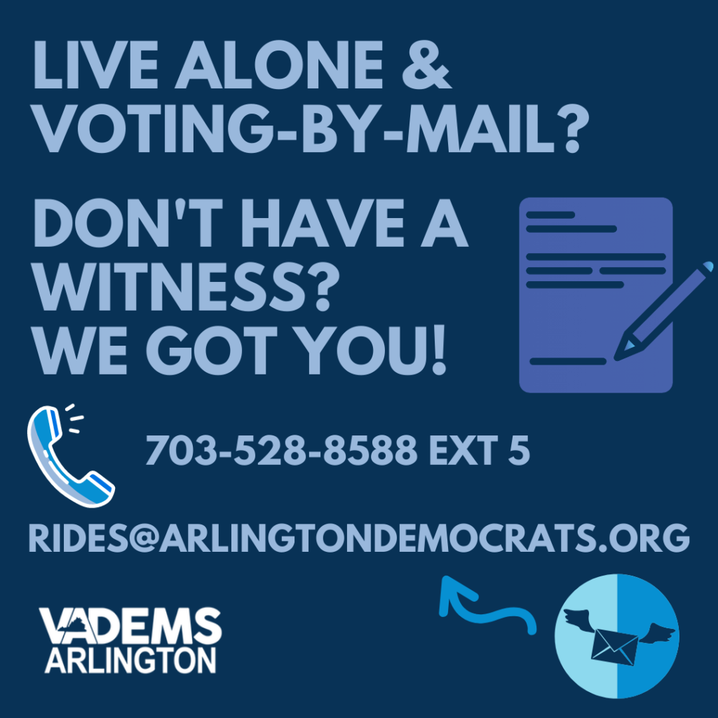 Live alone and voting by mail? Need a witness for your vote? Call 703-528-8588 Ext 5 or email rides@arlingtondemocrats.org